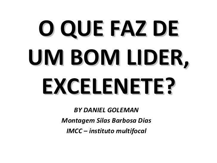 O QUE FAZ DE UM BOM LIDER, EXCELENETE? BY DANIEL GOLEMAN Montagem Silas Barbosa Dias IMCC – instituto multifocal
