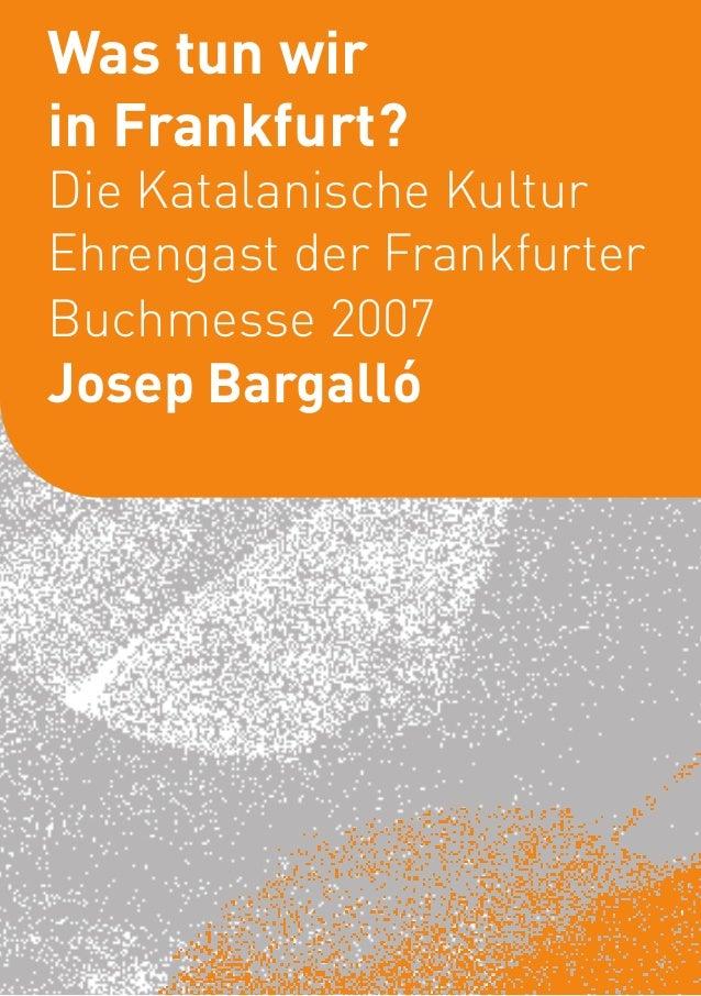 Was tun wir             1in Frankfurt?Die Katalanische KulturEhrengast der FrankfurterBuchmesse 2007Josep Bargalló