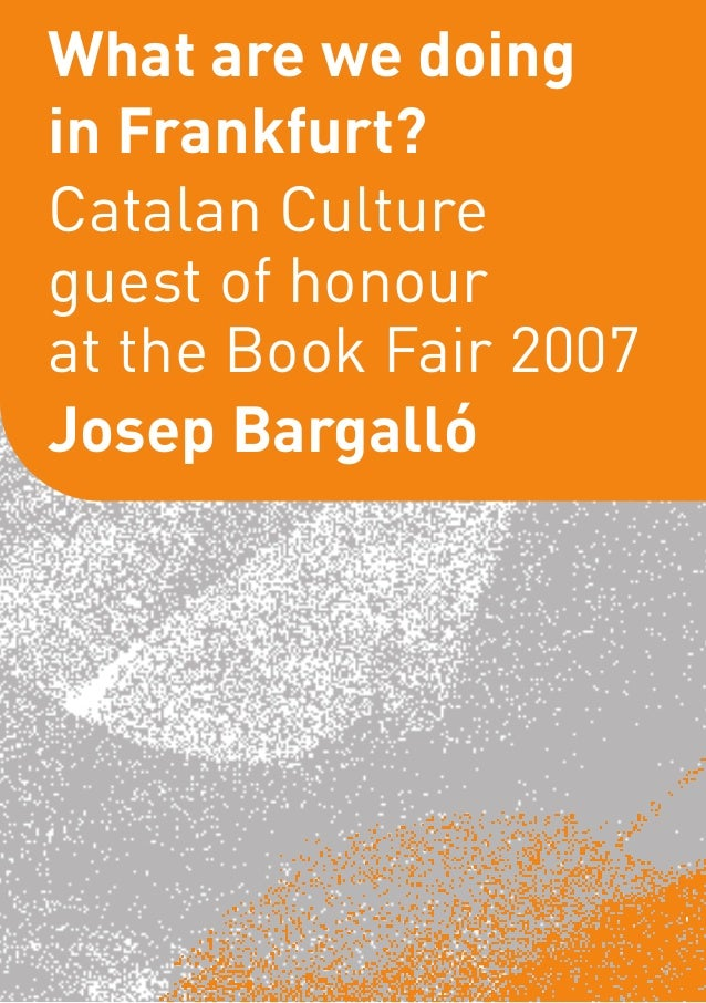 What are we doingin Frankfurt?Catalan Cultureguest of honourat the Book Fair 2007Josep Bargalló