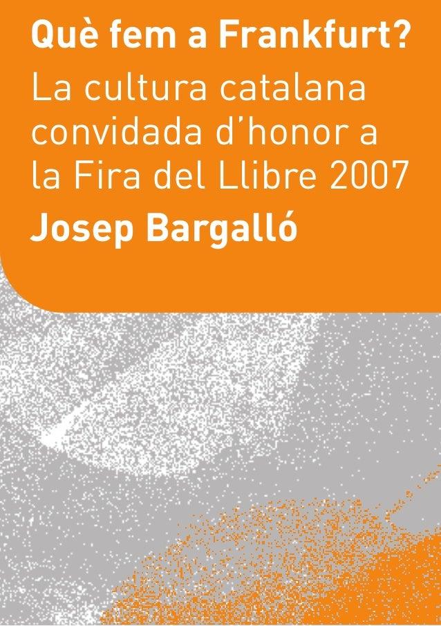 Què fem a Frankfurt?La cultura catalanaconvidada d'honor ala Fira del Llibre 2007Josep Bargalló