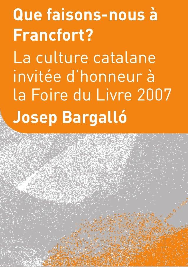 Que faisons-nous àFrancfort?La culture catalaneinvitée d'honneur àla Foire du Livre 2007Josep Bargalló