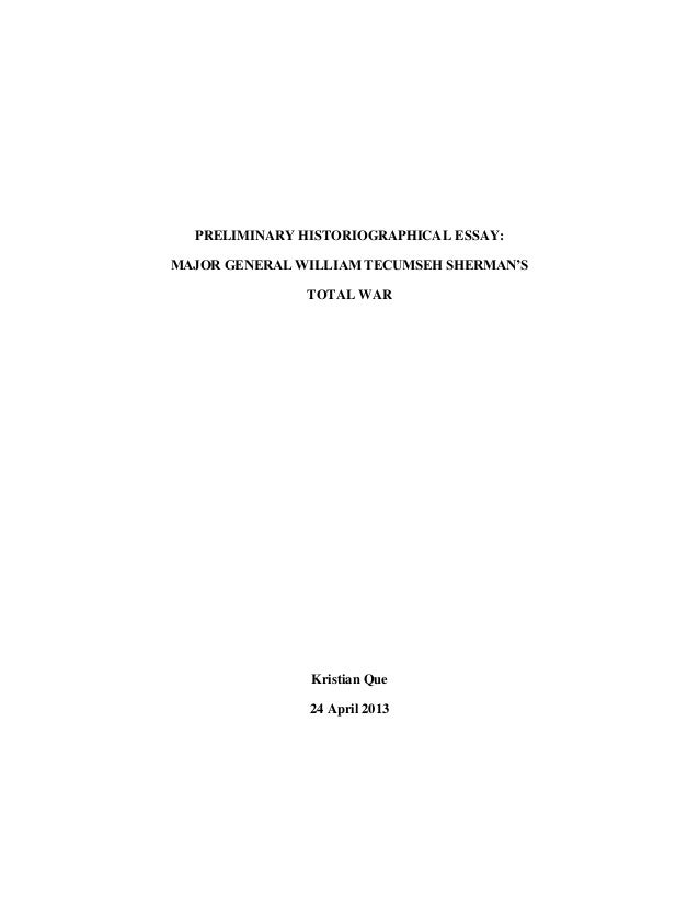PRELIMINARY HISTORIOGRAPHICAL ESSAY:MAJOR GENERAL WILLIAM TECUMSEH SHERMAN'STOTAL WARKristian Que24 April 2013
