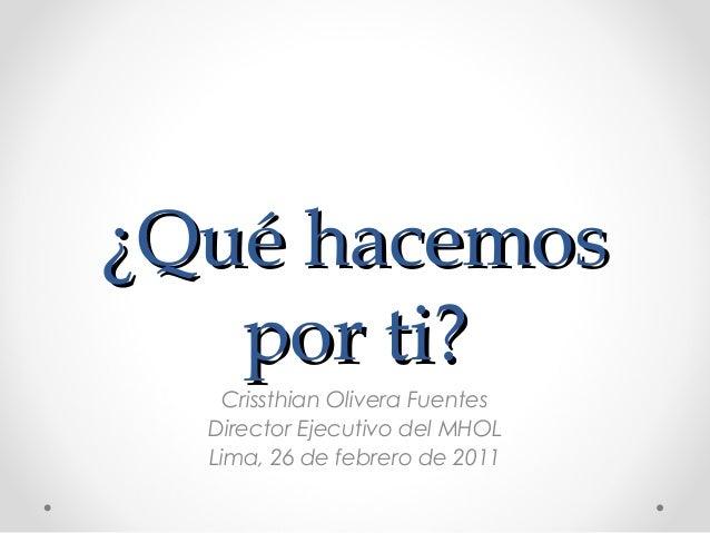 ¿QQuuéé hhaacceemmooss  ppoorr ttii??  Crissthian Olivera Fuentes  Director Ejecutivo del MHOL  Lima, 26 de febrero de 201...