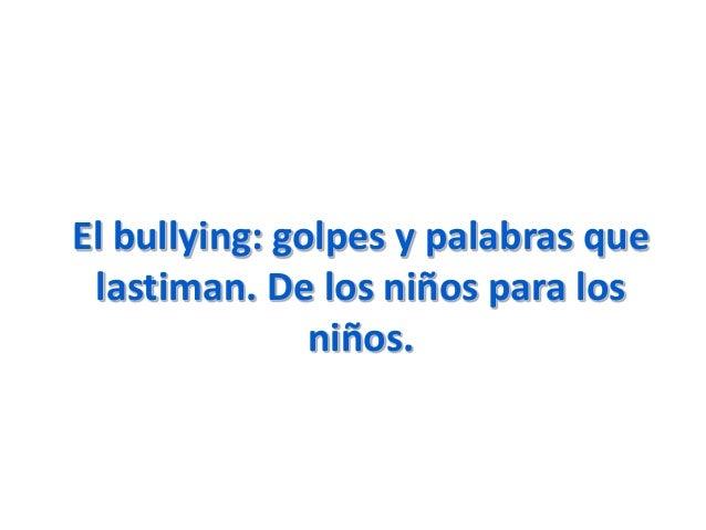 El bullying: golpes y palabras quelastiman. De los niños para losniños.