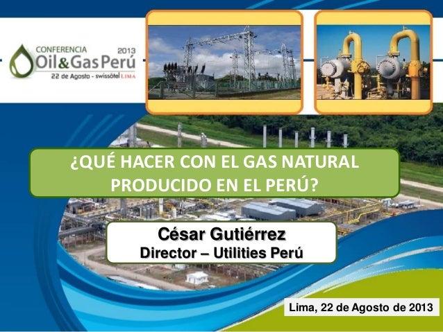 César Gutiérrez Director – Utilities Perú Lima, 22 de Agosto de 2013 ¿QUÉ HACER CON EL GAS NATURAL PRODUCIDO EN EL PERÚ?