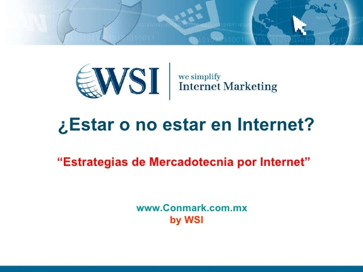 "¿ Estar o no estar en Internet? ""Estrategias de Mercadotecnia por Internet"" www.Conmark.com.mx by WSI"