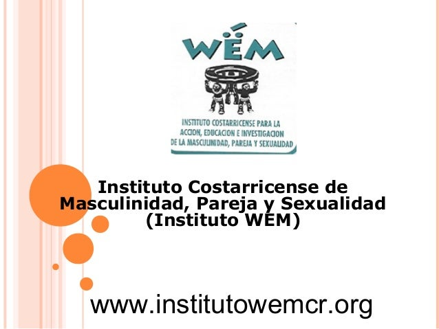 Instituto Costarricense de Masculinidad, Pareja y Sexualidad (Instituto WEM)  www.institutowemcr.org