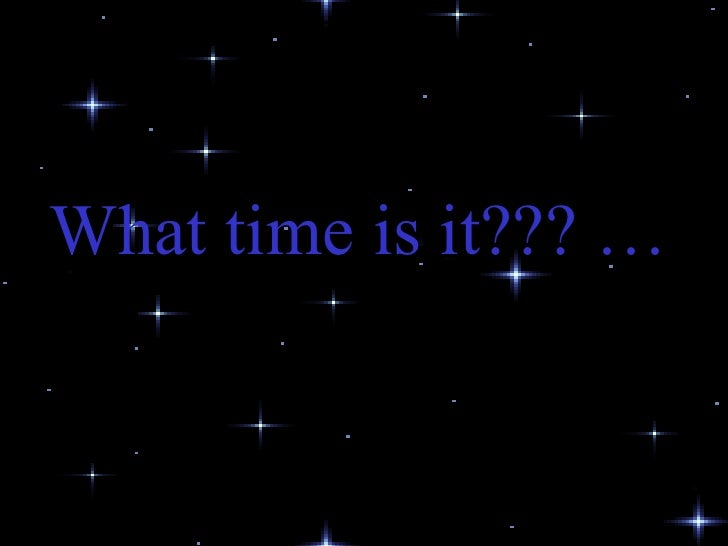 What time is it??? …