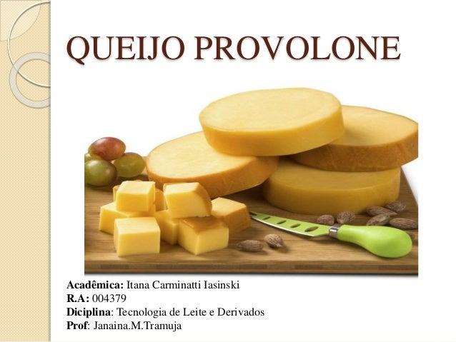 QUEIJO PROVOLONE  Acadêmica: Itana Carminatti Iasinski  R.A: 004379  Diciplina: Tecnologia de Leite e Derivados  Prof: Jan...