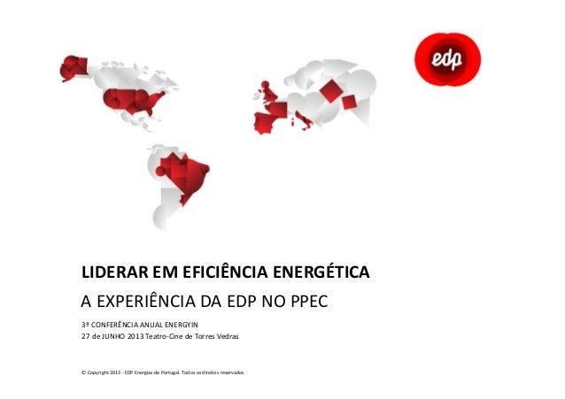 LIDERAR EM EFICIÊNCIA ENERGÉTICA A EXPERIÊNCIA DA EDP NO PPEC 3ª CONFERÊNCIA ANUAL ENERGYIN 27 de JUNHO 2013 Teatro-Cine d...