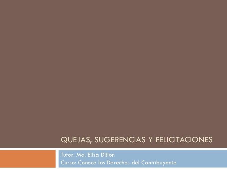 QUEJAS, SUGERENCIAS Y FELICITACIONES Tutor: Ma. Elisa Dillon Curso: Conoce los Derechos del Contribuyente