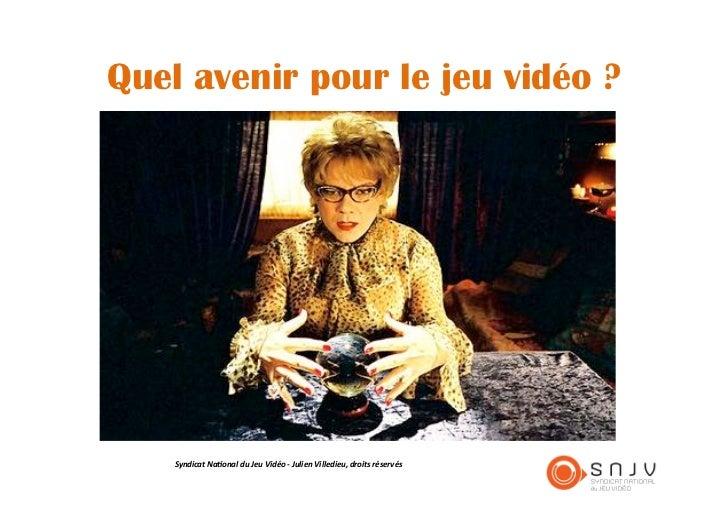 Quel avenir pour le jeu vidéo ?    Syndicat Na+onal du Jeu Vidéo -‐ Julien Villedieu, droits réservés