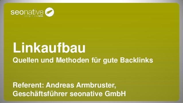 LinkaufbauQuellen und Methoden für gute BacklinksReferent: Andreas Armbruster,Geschäftsführer seonative GmbH