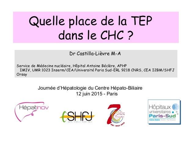 Quelle place de la TEP dans le CHC ? Dr Castilla-Lièvre M-A Service de Médecine nucléaire, Hôpital Antoine Béclère, APHP I...