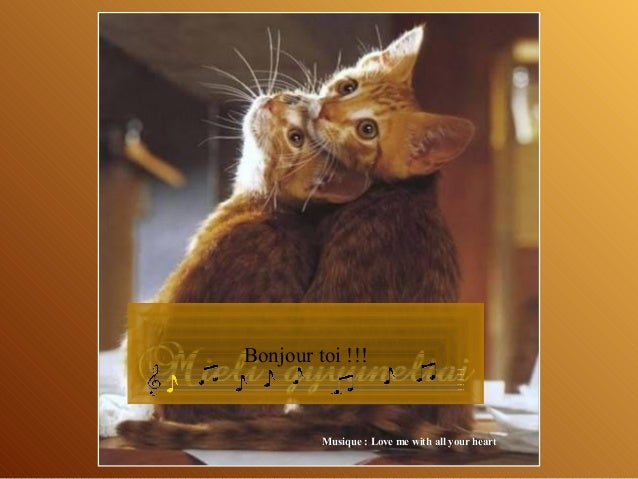 Bonjour toi !!!  Musique : Love me with all your heart