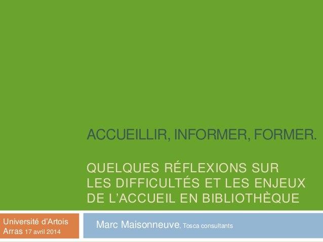 ACCUEILLIR, INFORMER, FORMER. QUELQUES RÉFLEXIONS SUR LES DIFFICULTÉS ET LES ENJEUX DE L'ACCUEIL EN BIBLIOTHÈQUE Marc Mais...