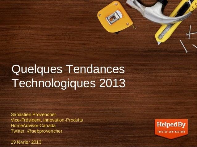 Quelques TendancesTechnologiques 2013Sébastien ProvencherVice-Président, Innovation-ProduitsHomeAdvisor CanadaTwitter: @se...