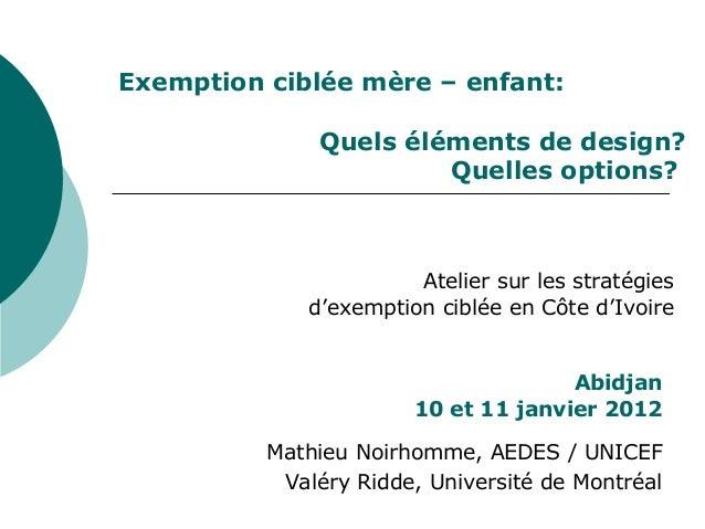 Exemption ciblée mère – enfant: Quels éléments de design? Quelles options? Abidjan 10 et 11 janvier 2012 Mathieu Noirhomme...