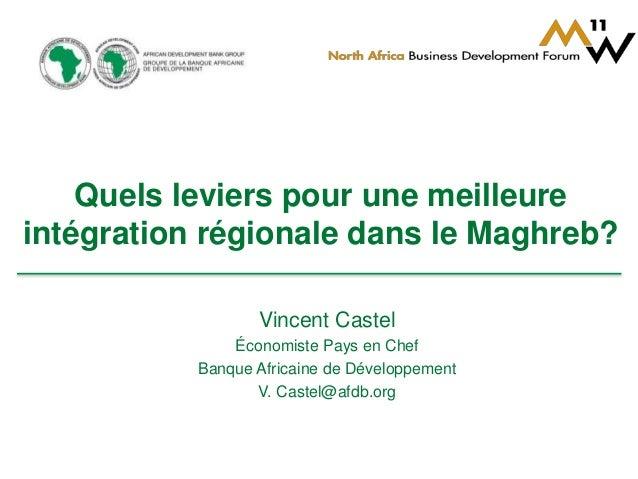 Quels leviers pour une meilleure  intégration régionale dans le Maghreb?  Vincent Castel  Économiste Pays en Chef  Banque ...
