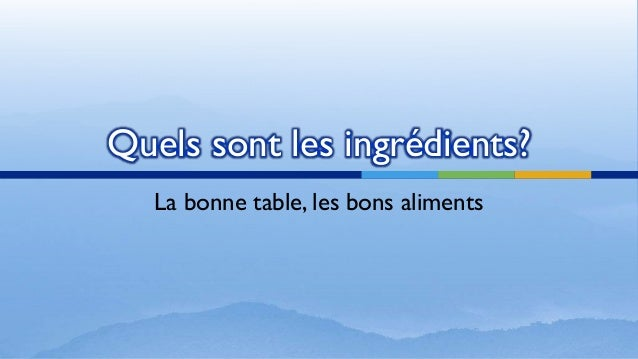 Quels sont les ingrédients? La bonne table, les bons aliments