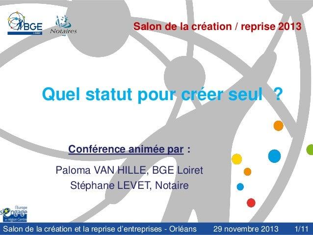 Salon de la création / reprise 2013  Quel statut pour créer seul ? Conférence animée par : Paloma VAN HILLE, BGE Loiret St...