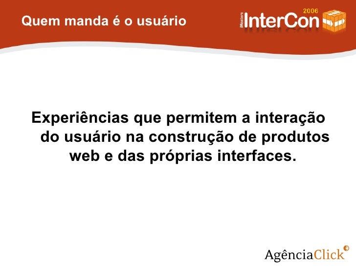 Quem manda é o usuário  <ul><li>Experiências que permitem a interação do usuário na construção de produtos web e das própr...