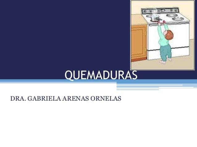QUEMADURAS DRA. GABRIELA ARENAS ORNELAS