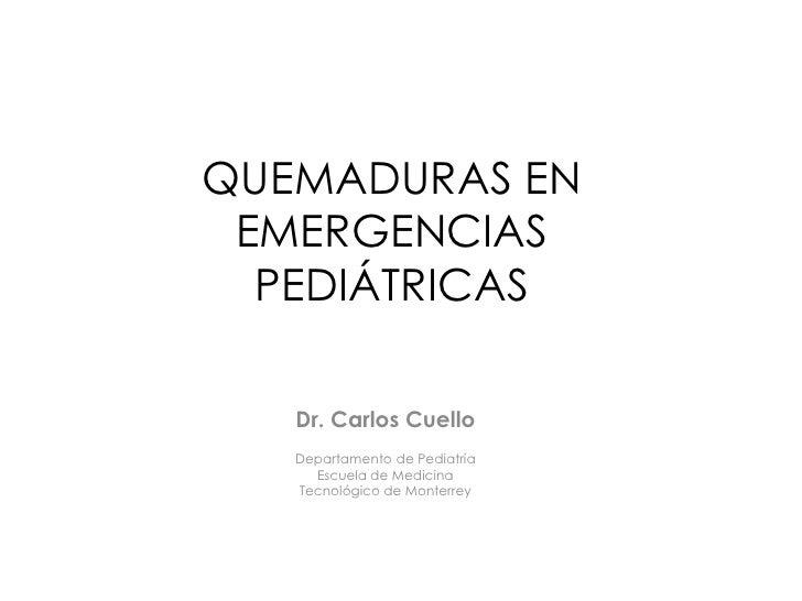 QUEMADURAS EN EMERGENCIAS PEDIÁTRICAS<br />Dr. Carlos Cuello<br />Departamento de Pediatría<br />Escuela de Medicina<br />...