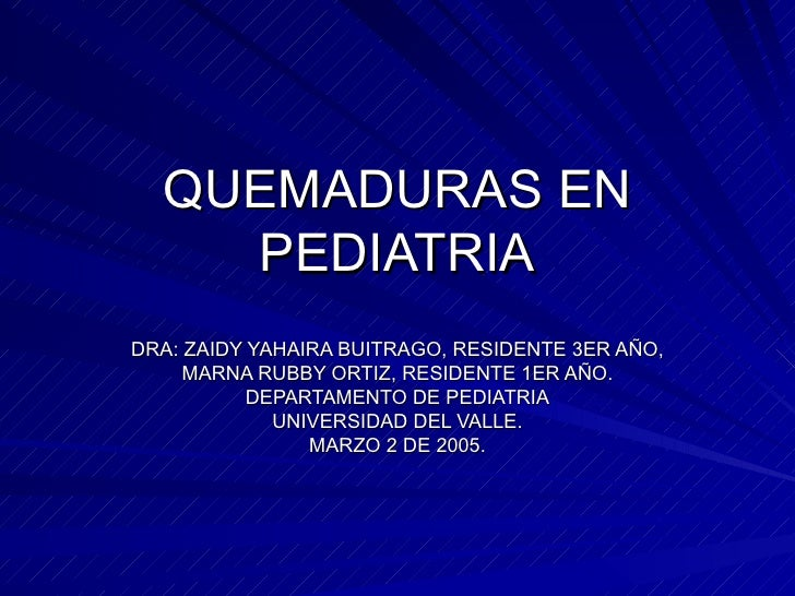 QUEMADURAS EN PEDIATRIA DRA: ZAIDY YAHAIRA BUITRAGO, RESIDENTE 3ER AÑO, MARNA RUBBY ORTIZ, RESIDENTE 1ER AÑO. DEPARTAMENTO...