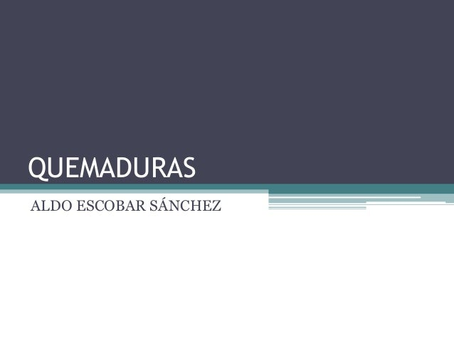 QUEMADURAS ALDO ESCOBAR SÁNCHEZ