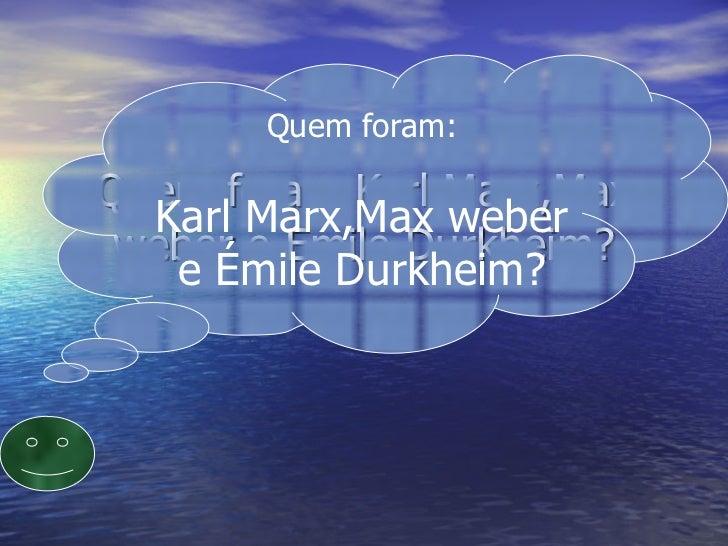 Quem foram Karl Marx,Max weber e Emile Durkheim? Quem foram: Karl Marx,Max weber e Émile Durkheim?