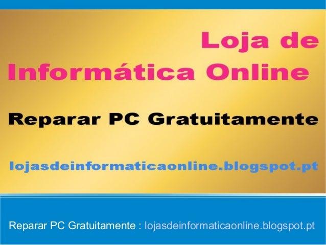 Reparar PC Gratuitamente : lojasdeinformaticaonline.blogspot.pt