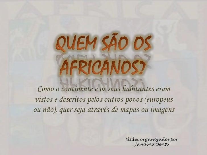QUEM SÃO OS AFRICANOS?<br />Como o continente e os seus habitantes eram vistos e descritos pelos outros povos (europeus ou...