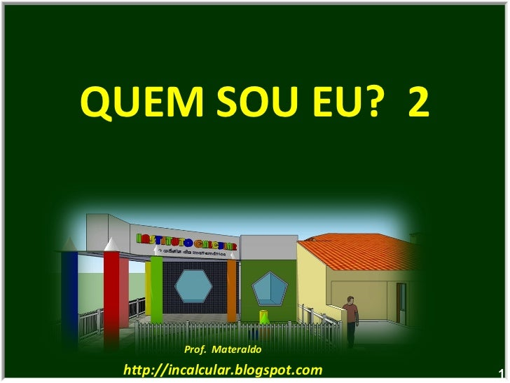 QUEM SOU EU?  2 Prof.  Materaldo http://incalcular.blogspot.com