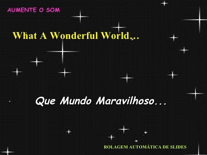What A Wonderful World… Que Mundo Maravilhoso... ROLAGEM AUTOMÁTICA DE SLIDES AUMENTE O SOM