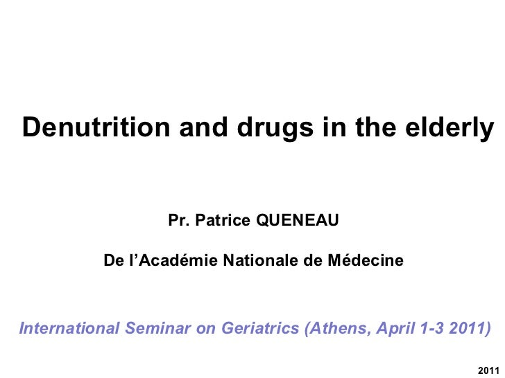 2011 International Seminar on Geriatrics (Athens, April 1-3 2011) Denutrition and drugs in the elderly Pr. Patrice QUENEAU...