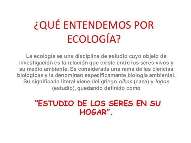 ¿QUÉ ENTENDEMOS POR ECOLOGÍA? La ecología es una disciplina de estudio cuyo objeto de investigación es la relación que exi...