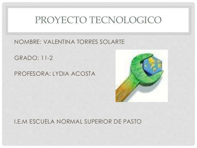 PROYECTO TECNOLOGICO NOMBRE: VALENTINA TORRES SOLARTE GRADO: 11-2 PROFESORA: LYDIA ACOSTA I.E.M ESCUELA NORMAL SUPERIOR DE...