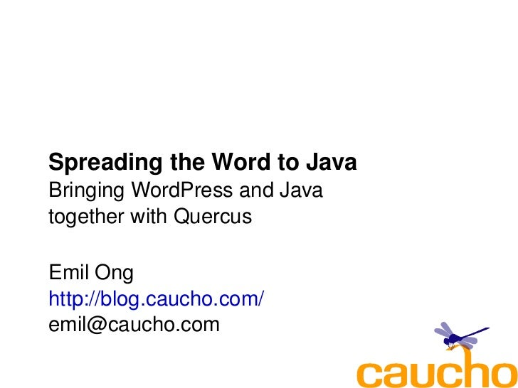Spreading the Word to Java     Bringing WordPress and Java      together with Quercus      Emil Ong     http://blog.caucho...