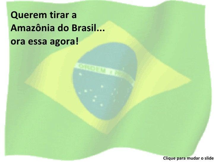 Querem tirar a Amazônia do Brasil... ora essa agora! Clique para mudar o slide