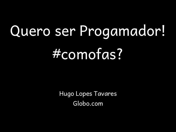Quero ser Progamador!     #comofas?      Hugo Lopes Tavares          Globo.com