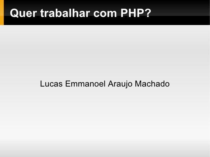 Quer trabalhar com PHP?    Lucas Emmanoel Araujo Machado