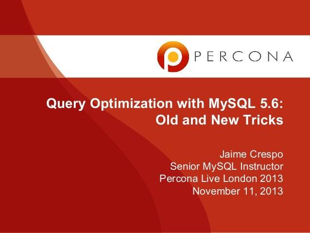 Query Optimization with MySQL 5.6: Old and New Tricks Jaime Crespo Senior MySQL Instructor Percona Live London 2013 Novemb...