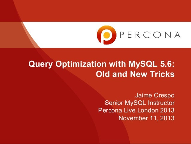 Query Optimization with MySQL 5.6: Old and New Tricks - Percona Live London 2013