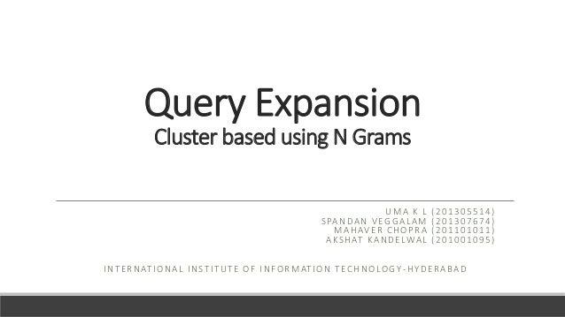 Query Expansion Cluster based using N Grams UMA K L (201305514) SPANDAN VEGGALAM (201307674) MAHAVER CHOPRA (201101011) AK...