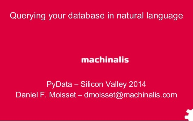 Querying your database in natural language PyData – Silicon Valley 2014 Daniel F. Moisset – dmoisset@machinalis.com