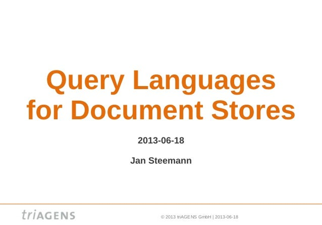 © 2013 triAGENS GmbH | 2013-06-18 Query Languages for Document Stores 2013-06-18 Jan Steemann