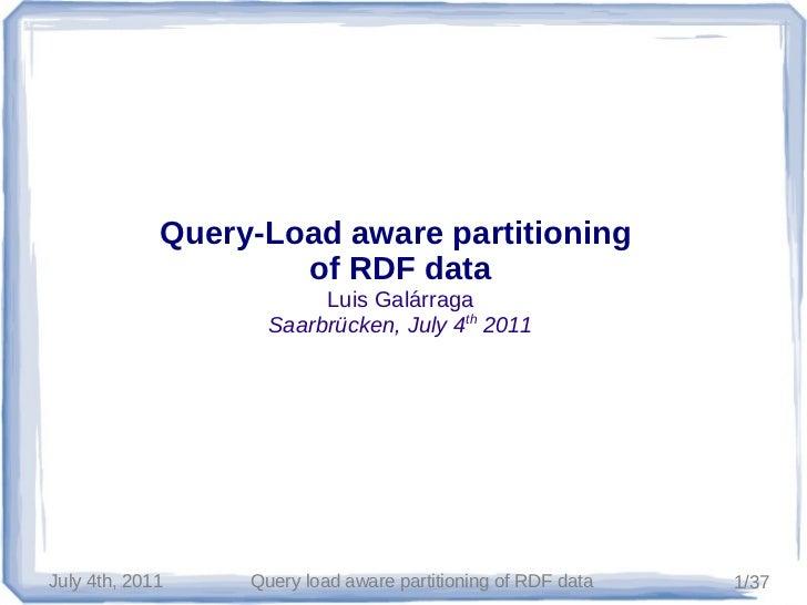 Query-Load aware partitioning                     of RDF data                         Luis Galárraga                    Sa...