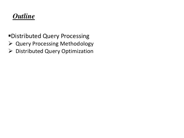 Distributed Query Processing  Query Processing Methodology  Distributed Query Optimization Outline