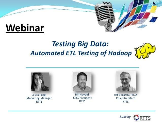 Webinar Testing Big Data: Automated ETL Testing of Hadoop  Laura Poggi Marketing Manager RTTS  Bill Hayduk CEO/President R...
